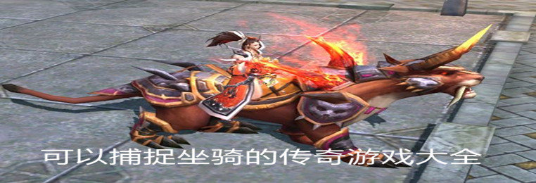 可以自由捕捉坐骑的传奇游戏推荐-可以捕捉坐骑的传奇游戏大全