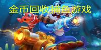 金币回收捕鱼游戏-捕鱼24小时回收金币-手机捕鱼金币回收游戏推荐