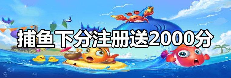 捕鱼下分体验送2000分游戏平台-注册即送2000分的捕鱼游戏大全