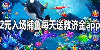 2元入场捕鱼每天送救济金app排行-2元入场每天可领救济金捕鱼游戏大全