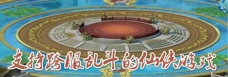 支持跨服乱斗的仙侠游戏-可打跨服战的仙侠手游大全