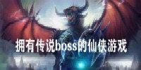 拥有传说boss的仙侠游戏-可以无限打传说boss的仙侠手游合集