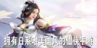 日系唯美的仙侠游戏-拥有日系唯美画风的仙侠手游大全
