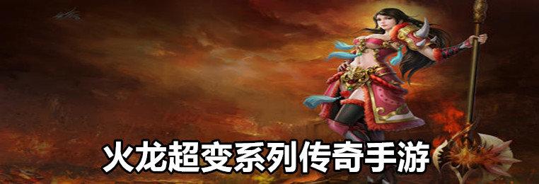 火龙超变系列传奇手游推荐-与火龙超变相同的游戏-火龙超变版本传奇合集