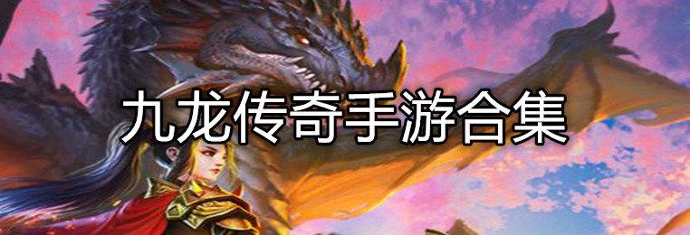 九龙传奇手游下载-九龙传奇手游合集-九龙传奇版本大全