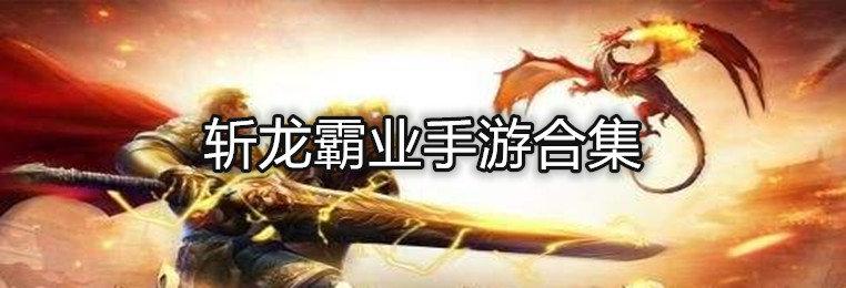 斩龙霸业手游下载-斩龙霸业手游合集-斩龙霸业版本大全