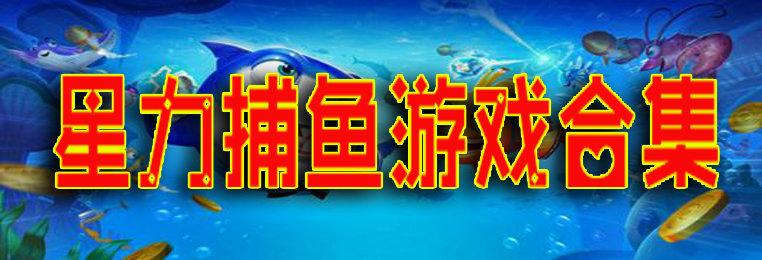 正版体验送分的星力捕鱼游戏合集-可兑换的星力捕鱼游戏大全