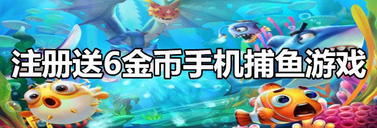 体验送6金币手机捕鱼游戏-2020手机捕鱼体验送6金币游戏合集
