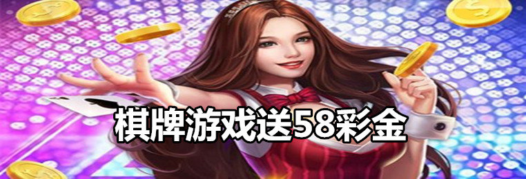 棋牌游戏送58真金