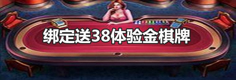 绑定送38体验金棋牌游戏排行-绑定账号送38体验金棋牌游戏大全