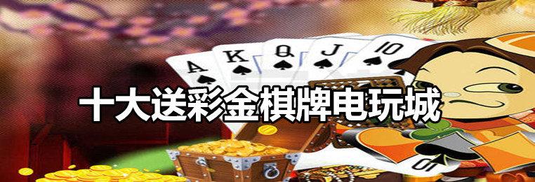 十大送真金棋牌电玩城游戏排行-2020十大送真金棋牌电玩城游戏大全