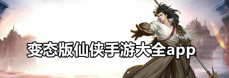 变态版仙侠手游大全app