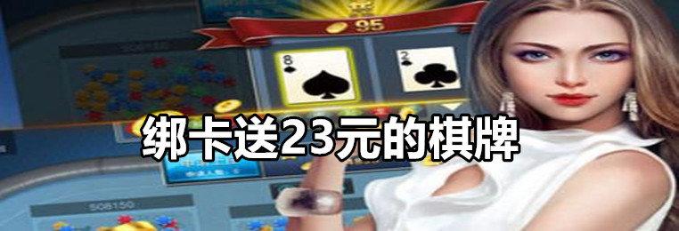 绑卡送23元的棋牌-注册绑卡送23元的棋牌游戏大全