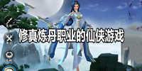 修真炼丹职业的仙侠游戏推荐-好玩的修真炼丹仙侠的游戏合集
