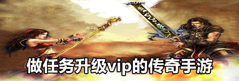 做任务升级vip的传奇手游推荐-vip任务升级的传奇手游-做任务送vip的传奇游戏大全