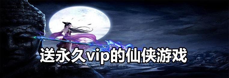 送永久vip的仙侠游戏排行-开局送永久vip的仙侠游戏大全