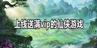 上线送满vip的仙侠游戏排行榜-2020上线就送满级vip的仙侠游戏大全