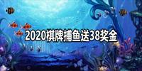 2020棋牌捕鱼送38奖金游戏排行-2020捕鱼棋牌送38元奖金游戏大全