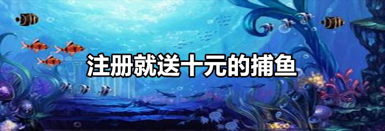 注册就送十元的捕鱼游戏排行-注册捕鱼送十元金币游戏大全