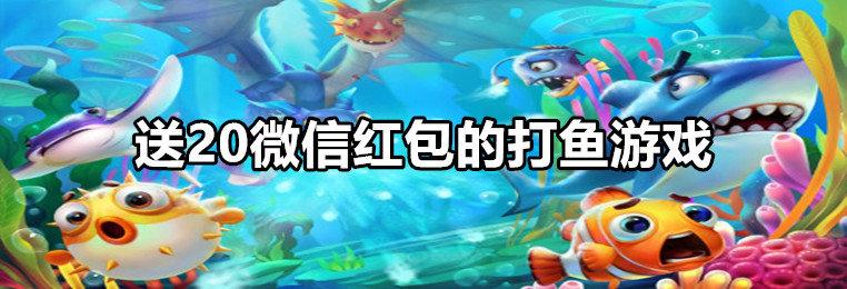 送20微信红包的打鱼游戏推荐-2020打鱼送20微信红包游戏大全