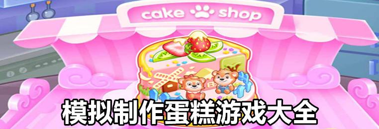 模拟制作蛋糕游戏推荐-2020最新模拟制作蛋糕游戏大全