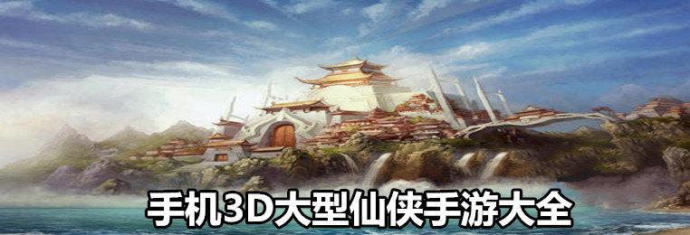 手机3D大型仙侠手游大全
