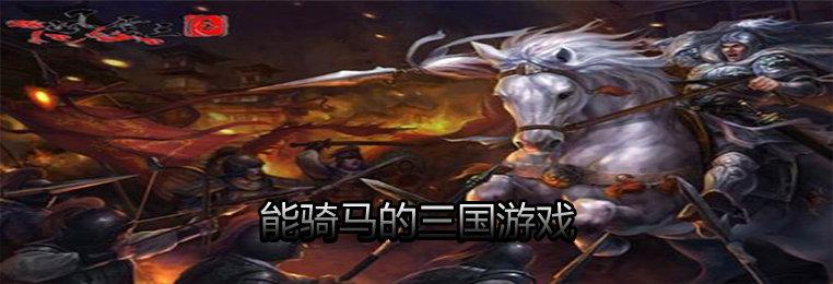 能骑马的三国游戏大全-能骑马作战的三国游戏推荐-骑马三国游戏下载