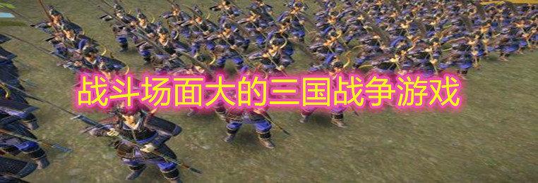 战斗场面大的三国战争游戏