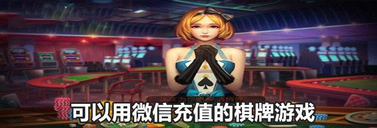 可以用微信充值的棋牌游戏-微信能充值的棋牌游戏平台-可以微信直接充值的棋牌游戏大全