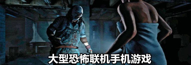 大型恐怖联机手机游戏推荐-大型手机恐怖逃生游戏-手机大型恐怖3D游戏大全