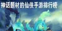 神话题材的仙侠手游排行榜