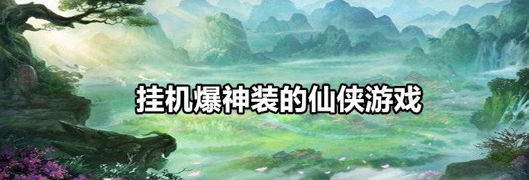 挂机爆神装的仙侠游戏推荐-2020挂机爆神装的仙侠游戏合集
