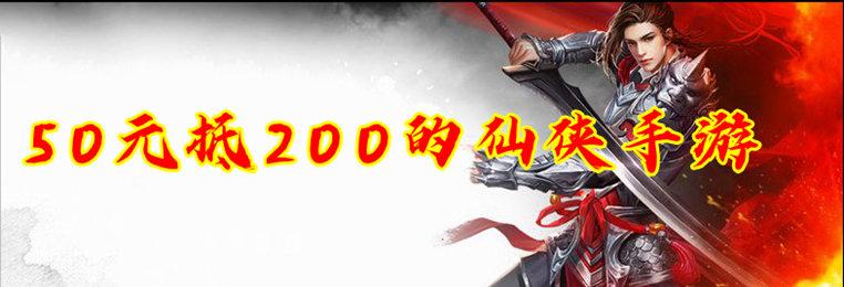 50抵200的仙侠手游合集-50抵200的充值返利的仙侠手游下载