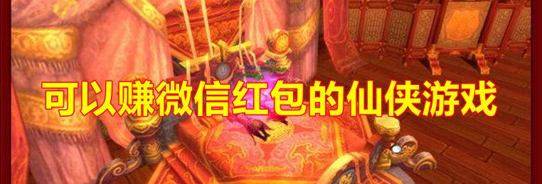 可以赚微信红包的仙侠游戏推荐-赚微信红包的仙侠手游合集