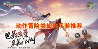 动作冒险类仙侠手游-ARPG仙侠游戏合集-热血战斗冒险的仙侠游戏推荐