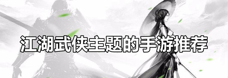 江湖武侠主题的手游推荐-水墨武侠风格的游戏合集-江湖情义主题的手游
